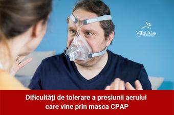 Dificultăți de tolerare a presiunii aerului care vine prin masca CPAP