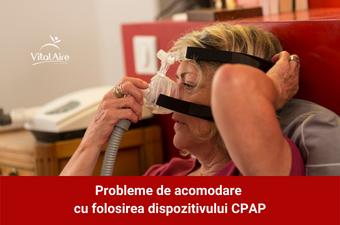 Probleme de acomodare cu folosirea dispozitivului CPAP